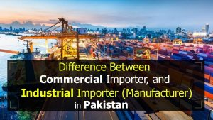 Difference Between Commercial Importer, and Industrial Importer (Manufacturer) in Pakistan